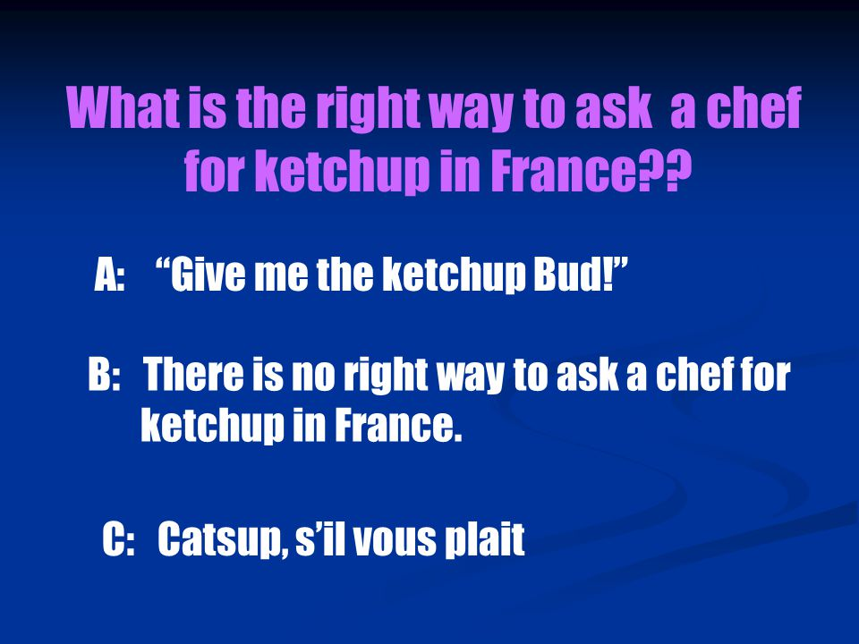 What is the right way to ask a chef for ketchup in France .