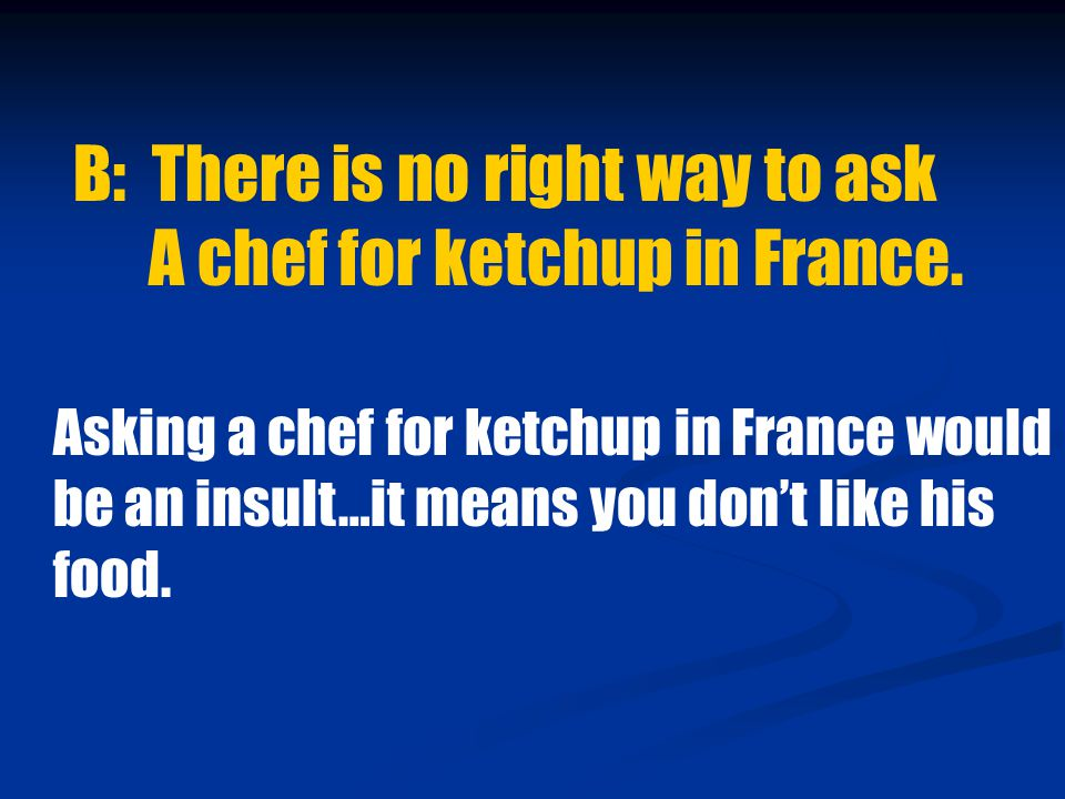 B: There is no right way to ask A chef for ketchup in France.