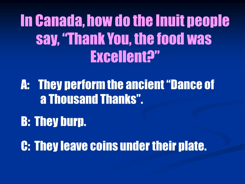 In Canada, how do the Inuit people say, Thank You, the food was Excellent A: They perform the ancient Dance of a Thousand Thanks .