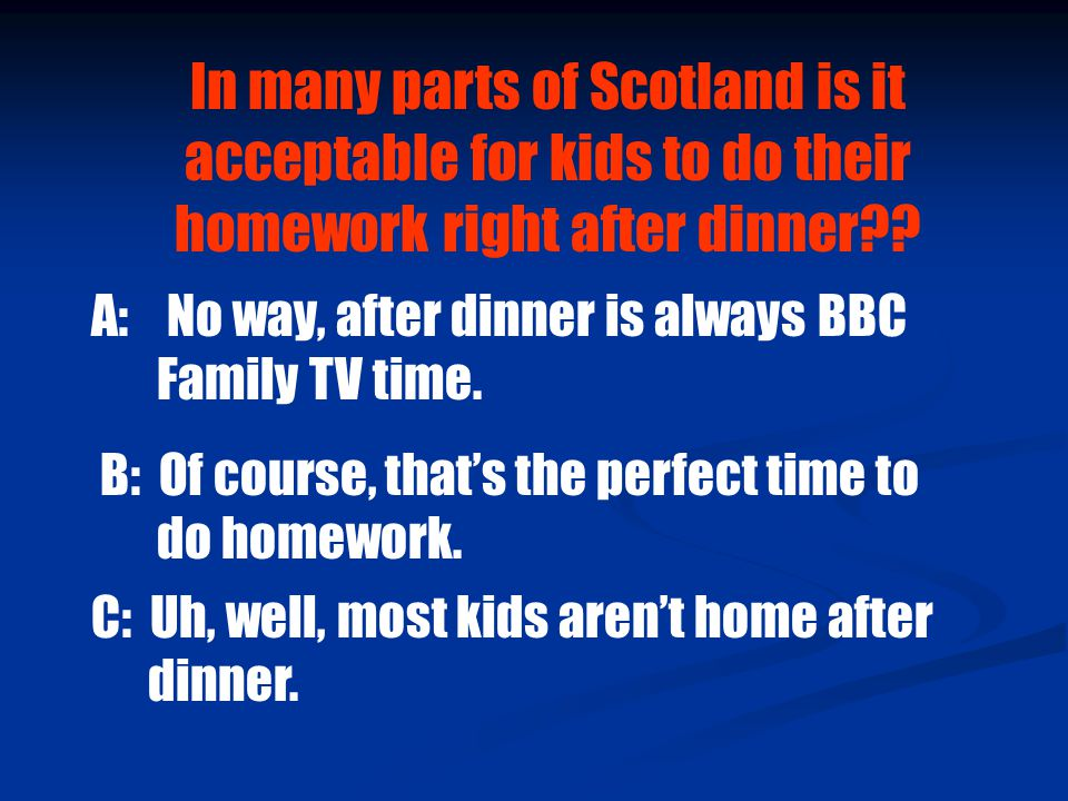 In many parts of Scotland is it acceptable for kids to do their homework right after dinner .