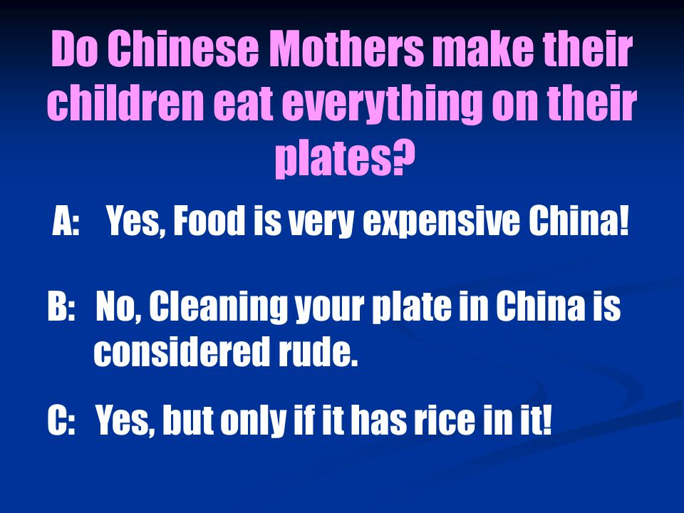 B: No, Cleaning your plate in China is considered rude.