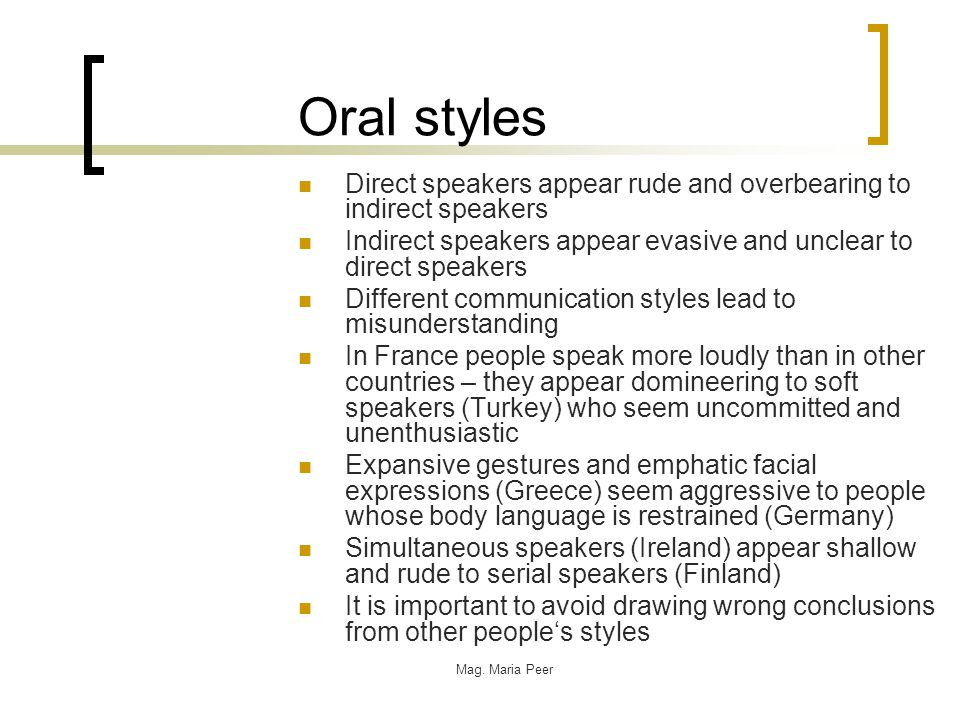 Oral styles Direct speakers appear rude and overbearing to indirect speakers Indirect speakers appear evasive and unclear to direct speakers Different communication styles lead to misunderstanding In France people speak more loudly than in other countries – they appear domineering to soft speakers (Turkey) who seem uncommitted and unenthusiastic Expansive gestures and emphatic facial expressions (Greece) seem aggressive to people whose body language is restrained (Germany) Simultaneous speakers (Ireland) appear shallow and rude to serial speakers (Finland) It is important to avoid drawing wrong conclusions from other people's styles