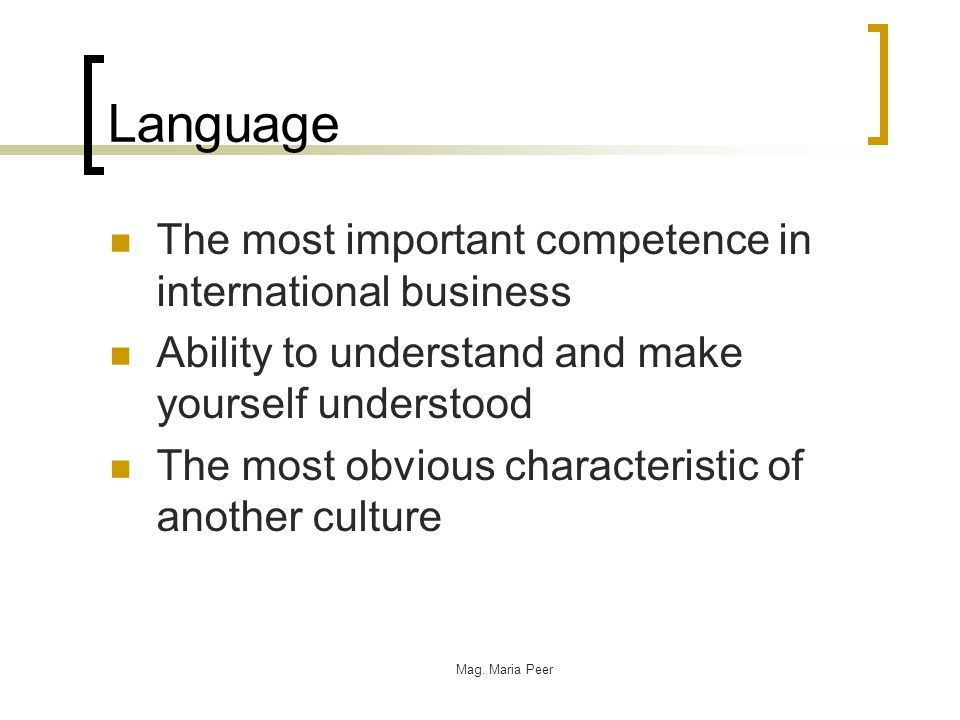 Mag. Maria Peer Language The most important competence in international business Ability to understand and make yourself understood The most obvious c