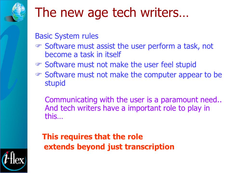 The new age tech writers… Basic System rules  Software must assist the user perform a task, not become a task in itself  Software must not make the user feel stupid  Software must not make the computer appear to be stupid Communicating with the user is a paramount need..