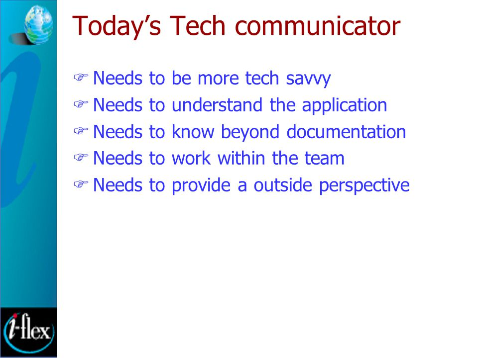 Today's Tech communicator  Needs to be more tech savvy  Needs to understand the application  Needs to know beyond documentation  Needs to work within the team  Needs to provide a outside perspective