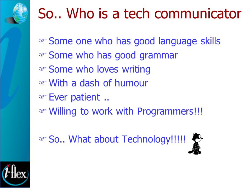 So.. Who is a tech communicator  Some one who has good language skills  Some who has good grammar  Some who loves writing  With a dash of humour 