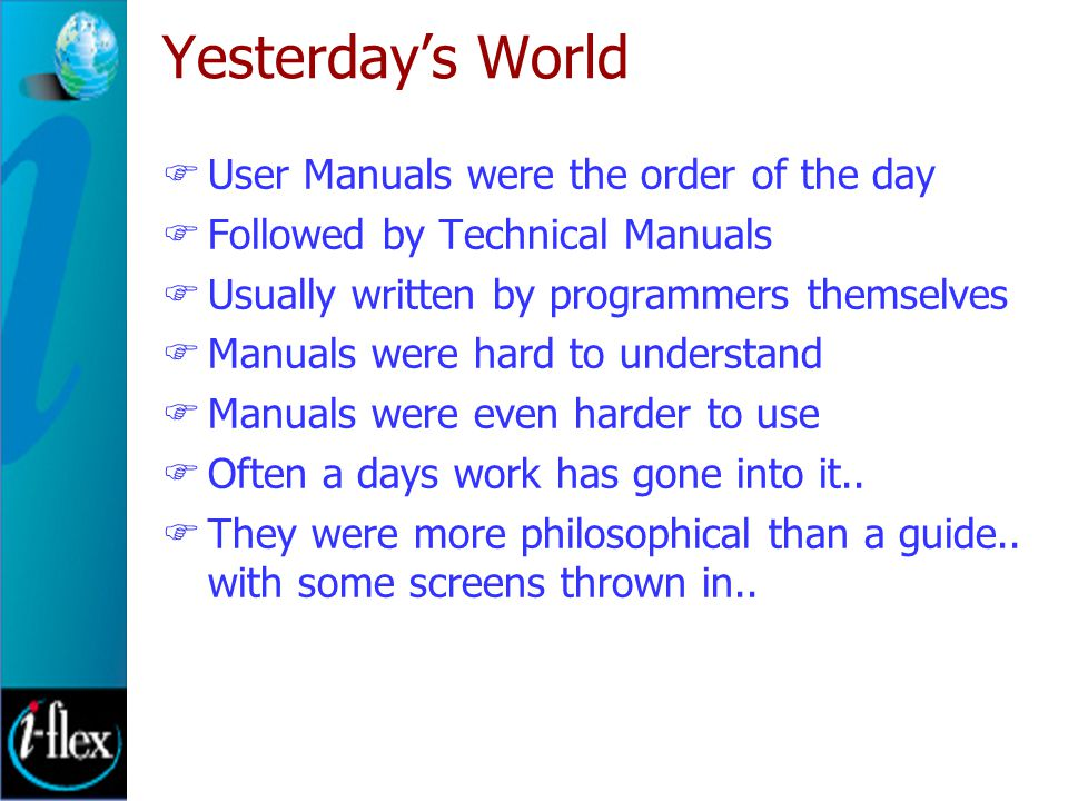 Yesterday's World  User Manuals were the order of the day  Followed by Technical Manuals  Usually written by programmers themselves  Manuals were hard to understand  Manuals were even harder to use  Often a days work has gone into it..
