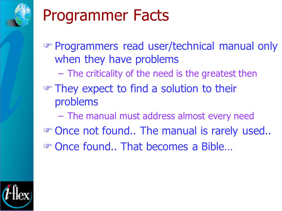 Programmer Facts  Programmers read user/technical manual only when they have problems –The criticality of the need is the greatest then  They expect to find a solution to their problems –The manual must address almost every need  Once not found..