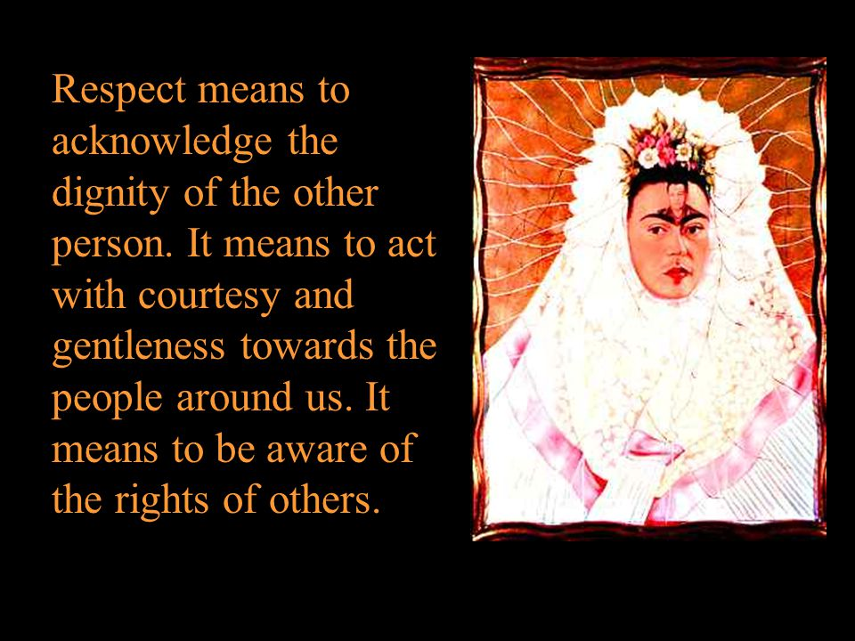 Respect means to acknowledge the dignity of the other person.