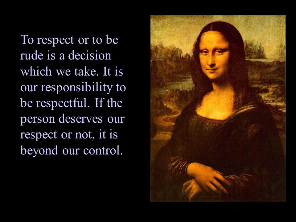 To respect or to be rude is a decision which we take.
