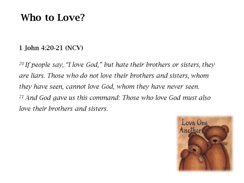 1 John 4:20-21 (NCV) 20 If people say, I love God, but hate their brothers or sisters, they are liars.