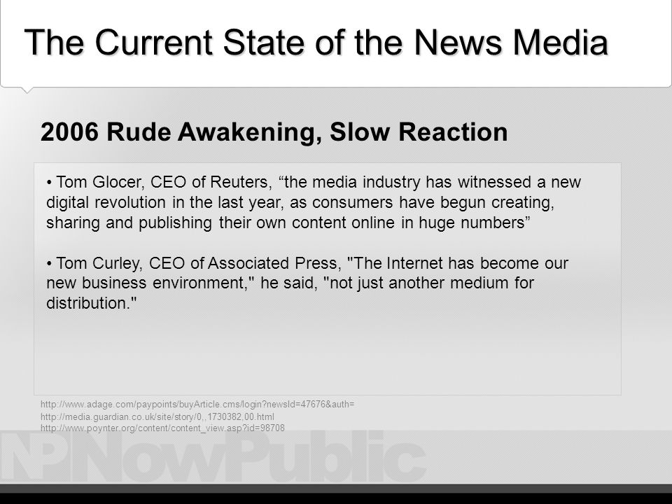 Current – A Rude Awakening 1 Time Inc., advertising and circulation falling, cut 205 people and promised to transform itself from magazine publishing to a multiplatform media company. Rupert Murdoch, Chairman of News Corp, Societies or companies that expect a glorious past to shield them from the forces of change driven by advancing technology will fail and fall 2006 Rude Awakening, Slow Reaction http://www.adage.com/paypoints/buyArticle.cms/login newsId=47676&auth= http://media.guardian.co.uk/site/story/0,,1730382,00.html http://www.poynter.org/content/content_view.asp id=98708 The Current State of the News Media