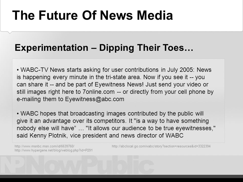 The Future – Experimentation - Dipping Send in your eyewitness reports: MSNBC is looking for your help, If you are a witness to a big news event send us your video and photos at CJ@MSNBC.comCJ@MSNBC.com CNN highlights citizen journalism content on home page during Katrina; offers Podcasts/RSS Experimentation – Dipping Their Toes… http://www.msnbc.msn.com/id/6639760/ http://www.hypergene.net/blog/weblog.php id=P291 The Future Of News Media