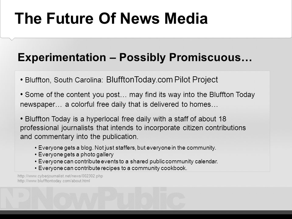 The Future – Experimentation - Adventurous newsbot.msnbc.com – exploring the editorial / aggregation aspect W ashington Post – incorporating blogs, api's/mashups tag cloud of Post stories that lets you browse stories by keyword a daily news quiz created automatically from our headline feeds world map interface to Post stories a thumbnail quiz of Arts & Entertainment stories.