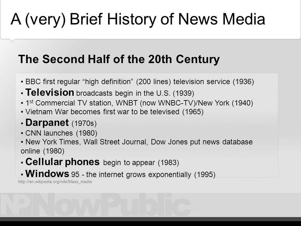 History – Technology, 19/20 th Century A (very) Brief History of News Media 19th Century: Photography (1825), Telegraphs (1830), Telephones (1876), Records (1878) 20th Century: Tunable radios (1916), Short-wave (1919), FM Radio (1933) KDKA-AM in Pittsburg (1920) the world s first commercial radio station.