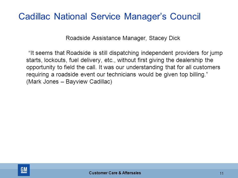 GM CONFIDENTIAL 11 Customer Care & Aftersales 11 Cadillac National Service Manager's Council It seems that Roadside is still dispatching independent providers for jump starts, lockouts, fuel delivery, etc., without first giving the dealership the opportunity to field the call.