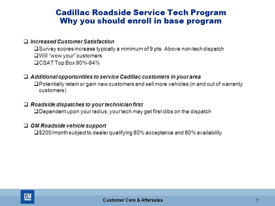GM CONFIDENTIAL 7 Customer Care & Aftersales 7 Cadillac Roadside Service Tech Program Why you should enroll in base program  Increased Customer Satis