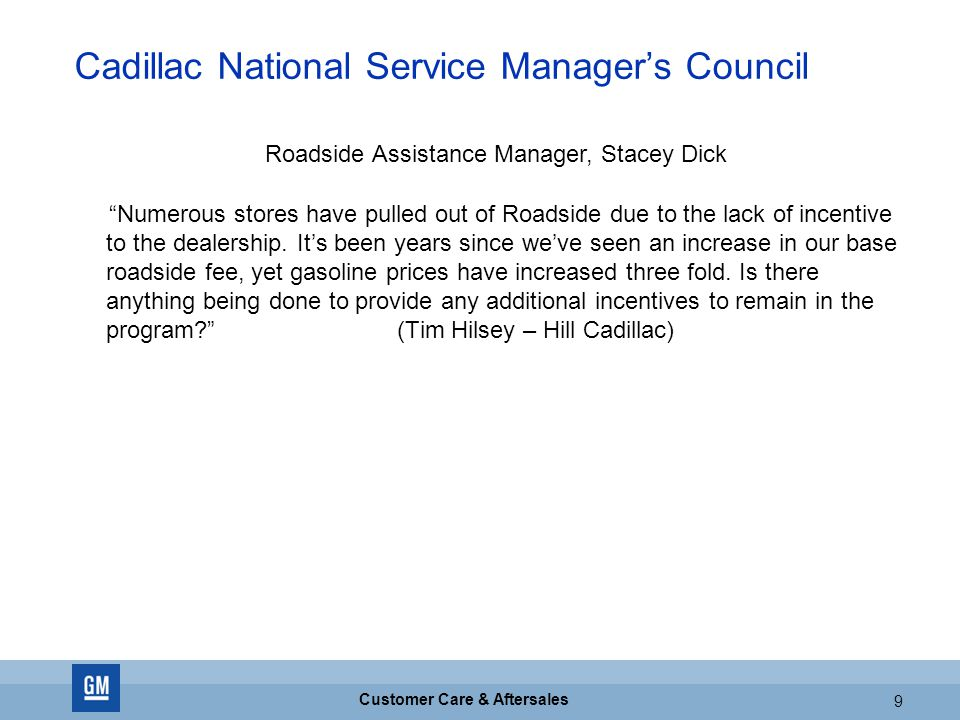 GM CONFIDENTIAL 9 Customer Care & Aftersales 9 Cadillac National Service Manager's Council Numerous stores have pulled out of Roadside due to the lack of incentive to the dealership.