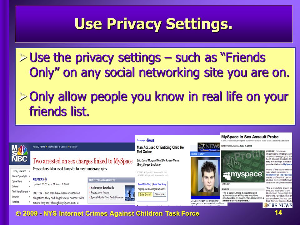 " 2009 - NYS Internet Crimes Against Children Task Force Use Privacy Settings.  Use the privacy settings – such as ""Friends Only"" on any social netwo"