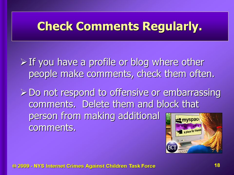  2009 - NYS Internet Crimes Against Children Task Force Check Comments Regularly.  If you have a profile or blog where other people make comments, c