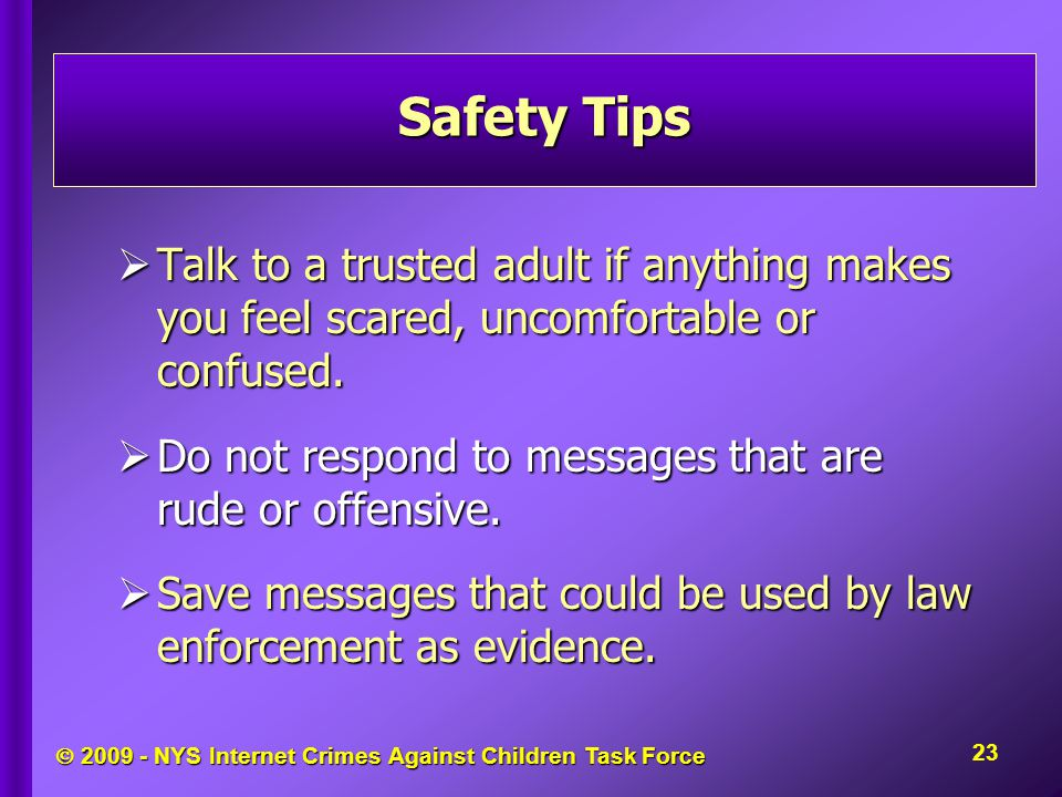  2009 - NYS Internet Crimes Against Children Task Force  Talk to a trusted adult if anything makes you feel scared, uncomfortable or confused.  Do