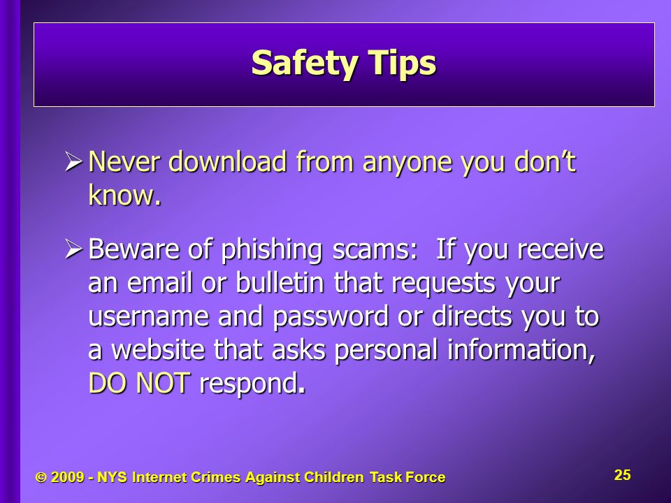  2009 - NYS Internet Crimes Against Children Task Force  Never download from anyone you don't know.  Beware of phishing scams: If you receive an em