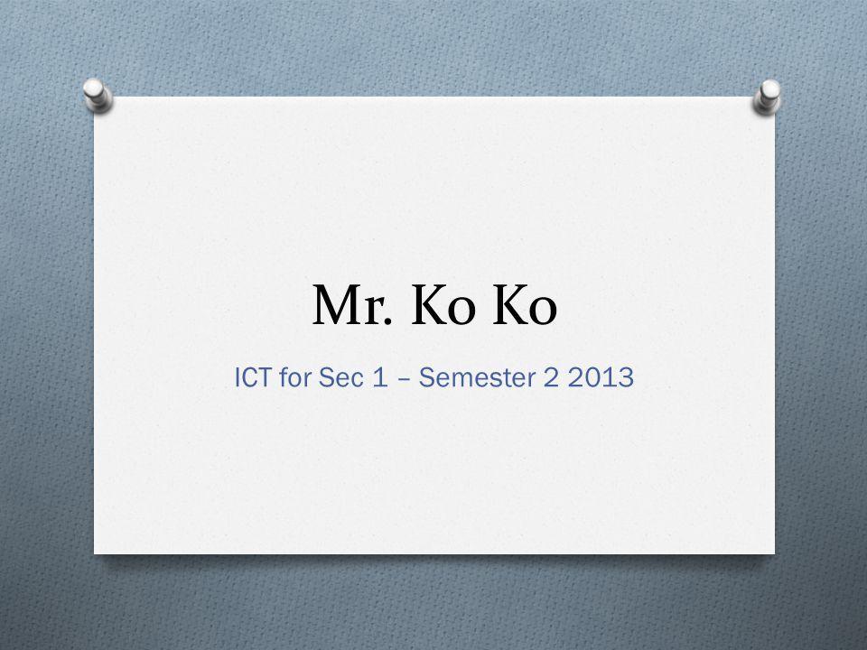 Mr. Ko Ko ICT for Sec 1 – Semester 2 2013