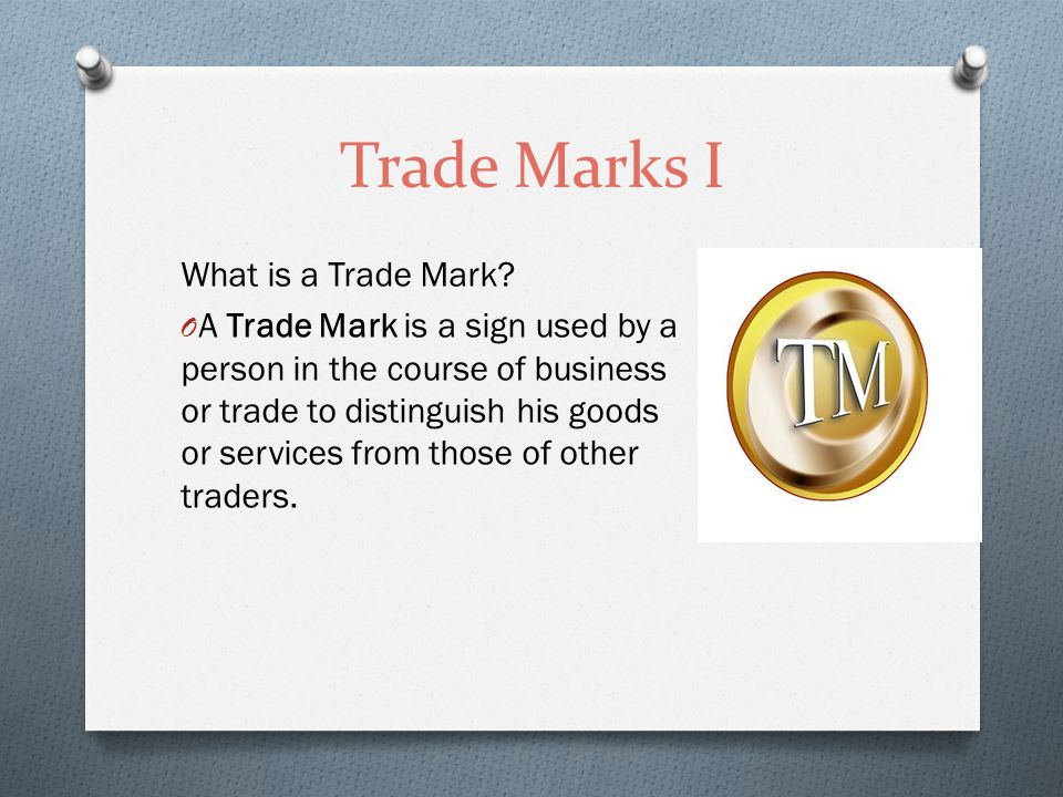 Trade Marks I What is a Trade Mark? O A Trade Mark is a sign used by a person in the course of business or trade to distinguish his goods or services