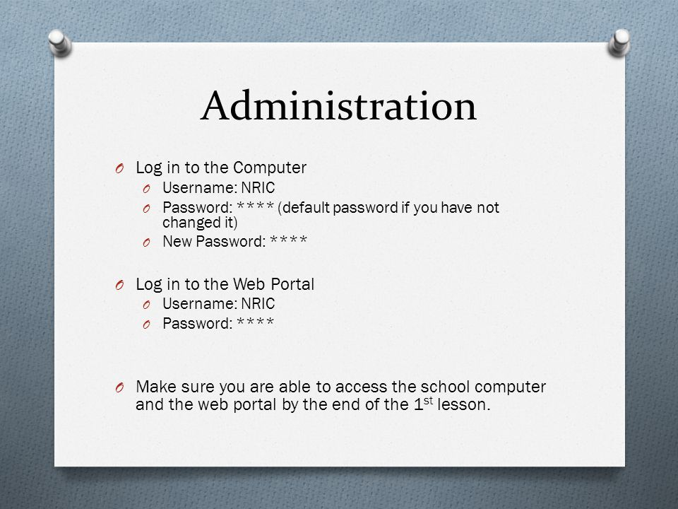 Administration O Log in to the Computer O Username: NRIC O Password: **** (default password if you have not changed it) O New Password: **** O Log in to the Web Portal O Username: NRIC O Password: **** O Make sure you are able to access the school computer and the web portal by the end of the 1 st lesson.