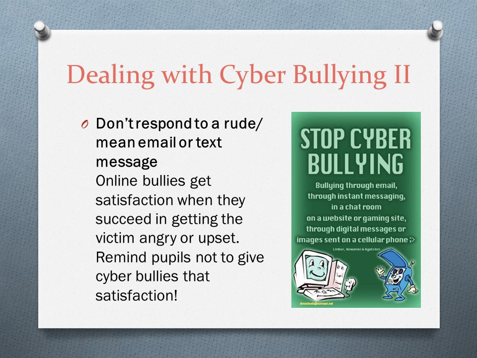 Dealing with Cyber Bullying II O Don't respond to a rude/ mean email or text message Online bullies get satisfaction when they succeed in getting the victim angry or upset.
