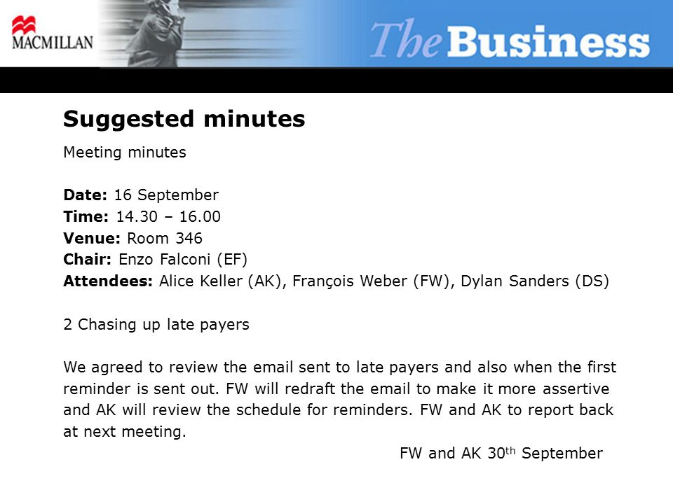 Suggested minutes Meeting minutes Date: 16 September Time: 14.30 – 16.00 Venue: Room 346 Chair: Enzo Falconi (EF) Attendees: Alice Keller (AK), François Weber (FW), Dylan Sanders (DS) 2 Chasing up late payers We agreed to review the email sent to late payers and also when the first reminder is sent out.