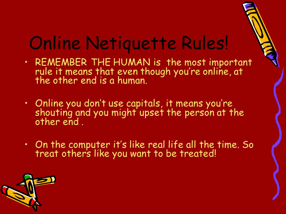 Online Netiquette Rules! REMEMBER THE HUMAN is the most important rule it means that even though you're online, at the other end is a human. Online yo
