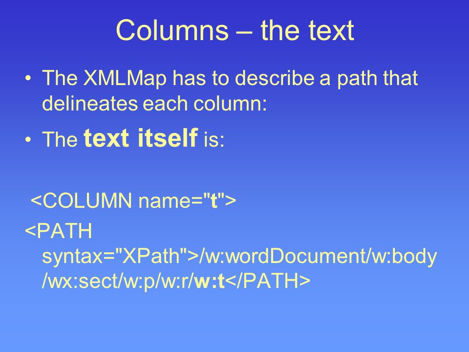 Columns – the text The XMLMap has to describe a path that delineates each column: The text itself is: /w:wordDocument/w:body /wx:sect/w:p/w:r/w:t