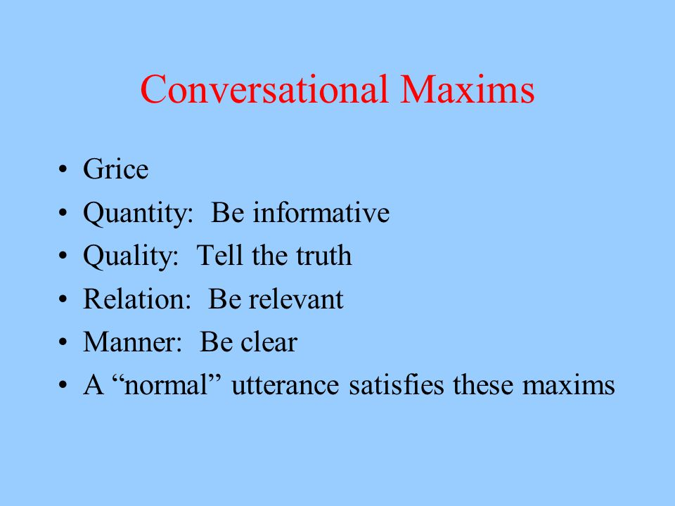 Conversational Maxims Grice Quantity: Be informative Quality: Tell the truth Relation: Be relevant Manner: Be clear A normal utterance satisfies these maxims