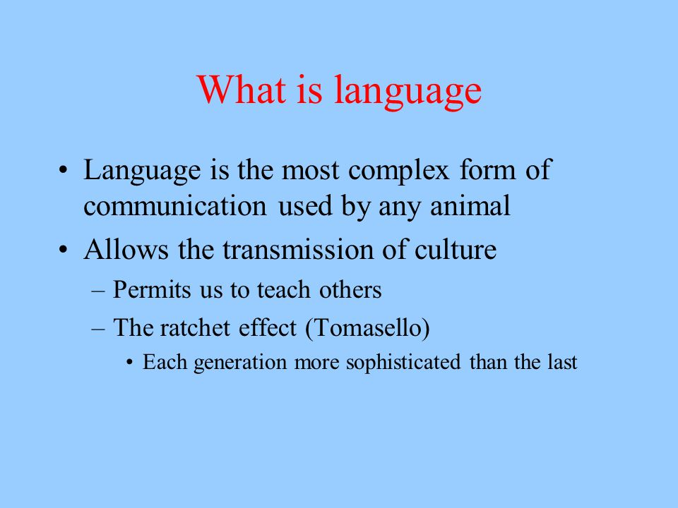 What is language Language is the most complex form of communication used by any animal Allows the transmission of culture –Permits us to teach others –The ratchet effect (Tomasello) Each generation more sophisticated than the last