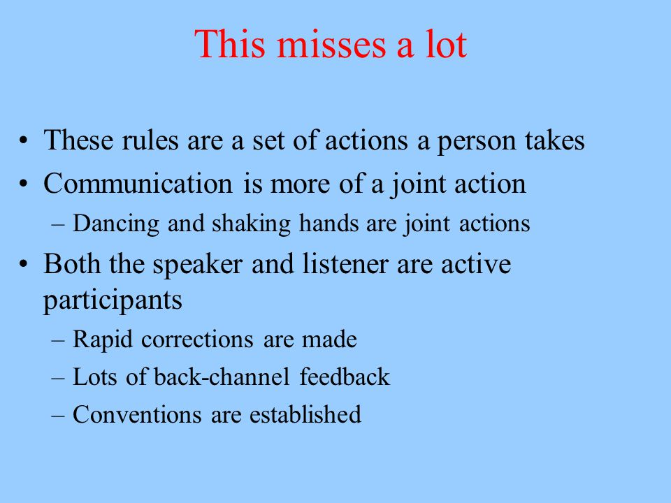 Speakers and overhearers Schober and Clark –Examining communication as a joint action Pair of people play a communication game –Must get a set of figures in the same order Tape of interaction then played to another person –Must also get the figures into the proper order –Overhearer less accurate than participant Why.