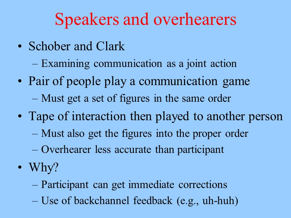 Speakers and overhearers Schober and Clark –Examining communication as a joint action Pair of people play a communication game –Must get a set of figu