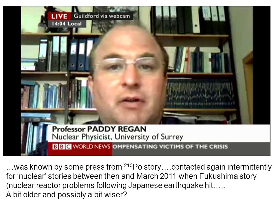 …was known by some press from 210 Po story….contacted again intermittently for 'nuclear' stories between then and March 2011 when Fukushima story (nuc