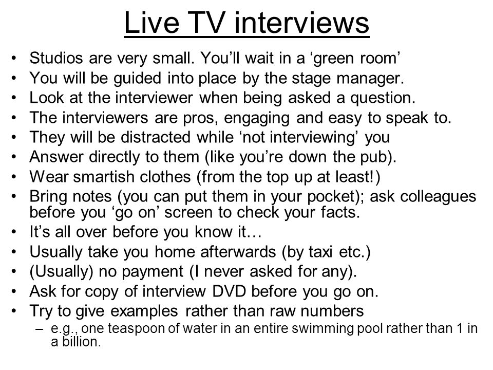 Live TV interviews Studios are very small. You'll wait in a 'green room' You will be guided into place by the stage manager. Look at the interviewer w