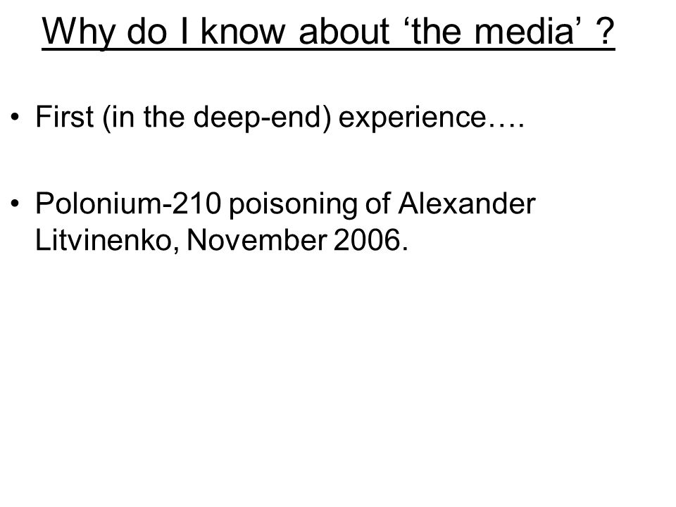 Why do I know about 'the media' ? First (in the deep-end) experience…. Polonium-210 poisoning of Alexander Litvinenko, November 2006.