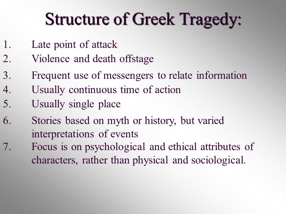 Structure of Greek Tragedy: 1.Late point of attack 2.Violence and death offstage 3.Frequent use of messengers to relate information 4.Usually continuous time of action 5.Usually single place 6.Stories based on myth or history, but varied interpretations of events 7.Focus is on psychological and ethical attributes of characters, rather than physical and sociological.