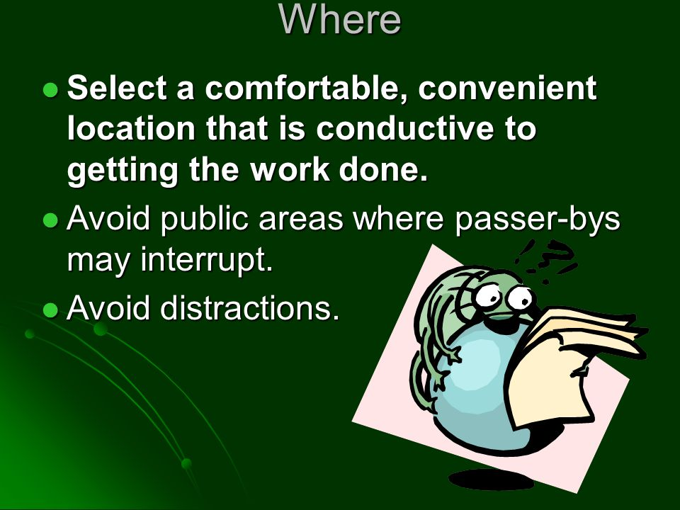 Where Select a comfortable, convenient location that is conductive to getting the work done.