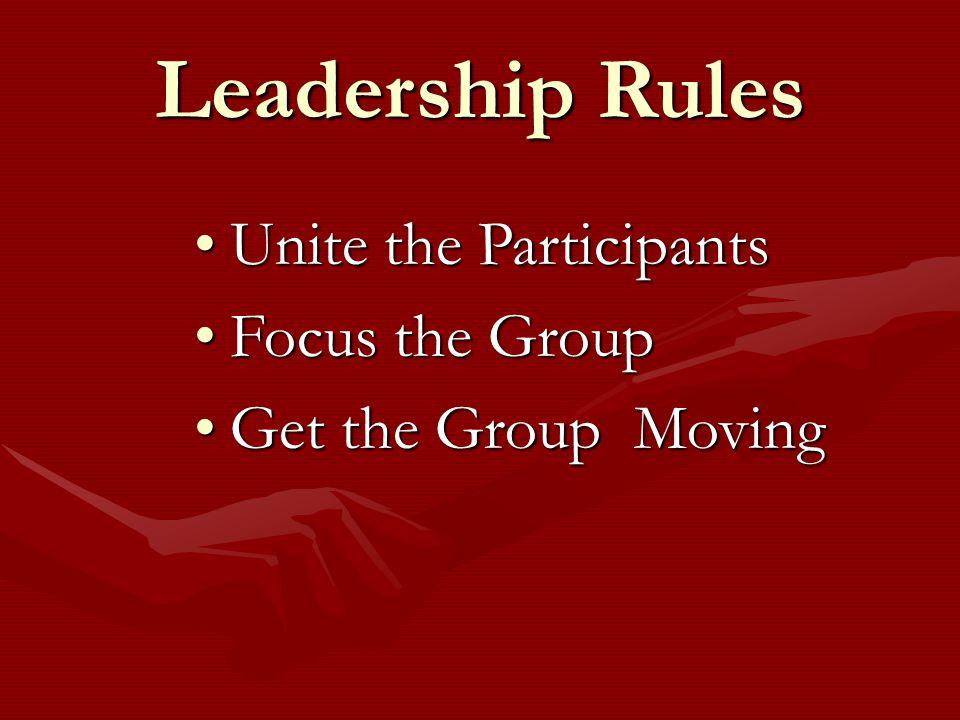 Leadership Rules Unite the ParticipantsUnite the Participants Focus the GroupFocus the Group Get the Group MovingGet the Group Moving