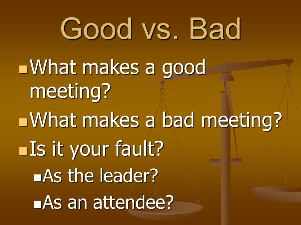 Good vs.Bad What makes a good meeting. What makes a good meeting.