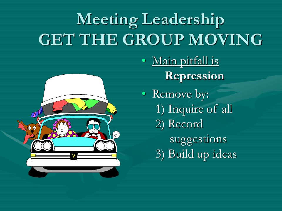 Meeting Leadership GET THE GROUP MOVING Main pitfall is RepressionMain pitfall is Repression Remove by: 1) Inquire of all 2) Record suggestions 3) Build up ideasRemove by: 1) Inquire of all 2) Record suggestions 3) Build up ideas