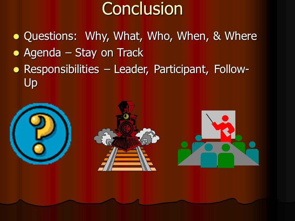 Conclusion Questions: Why, What, Who, When, & Where Questions: Why, What, Who, When, & Where Agenda – Stay on Track Agenda – Stay on Track Responsibilities – Leader, Participant, Follow- Up Responsibilities – Leader, Participant, Follow- Up