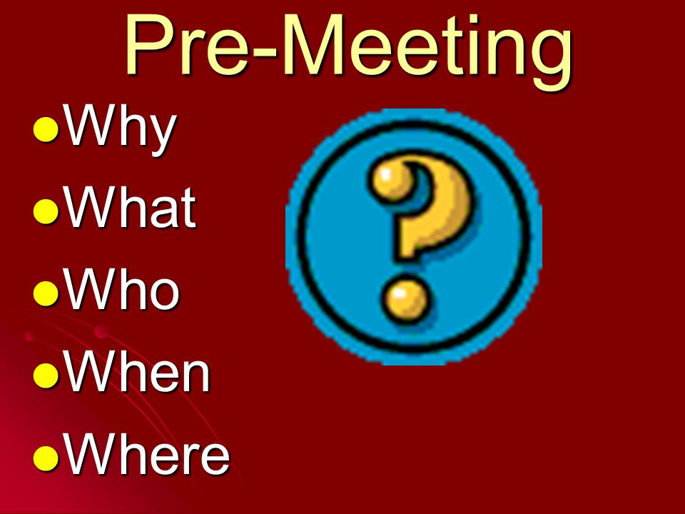 Pre-Meeting Why Why What What Who Who When When Where Where