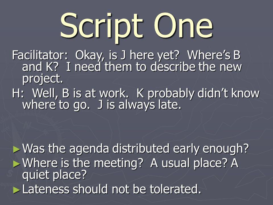 Script One Facilitator: Okay, is J here yet.Where's B and K.