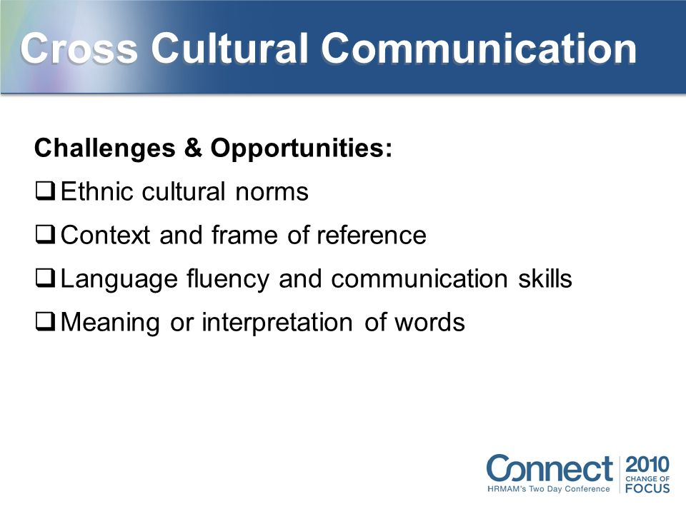 Challenges & Opportunities:  Ethnic cultural norms  Context and frame of reference  Language fluency and communication skills  Meaning or interpretation of words Cross Cultural Communication