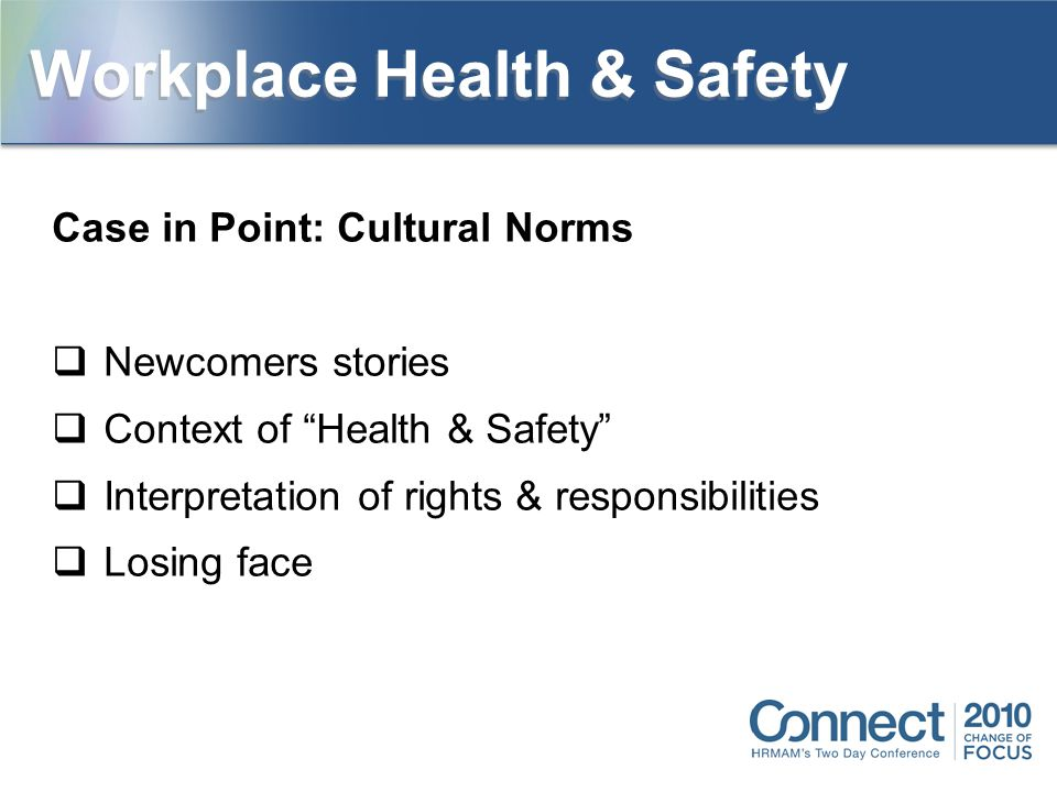 Case in Point: Cultural Norms  Newcomers stories  Context of Health & Safety  Interpretation of rights & responsibilities  Losing face Workplace Health & Safety